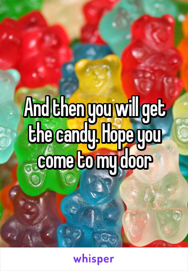 And then you will get the candy. Hope you come to my door