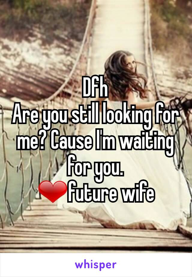 Dfh Are you still looking for me? Cause I'm waiting for you. ❤future wife