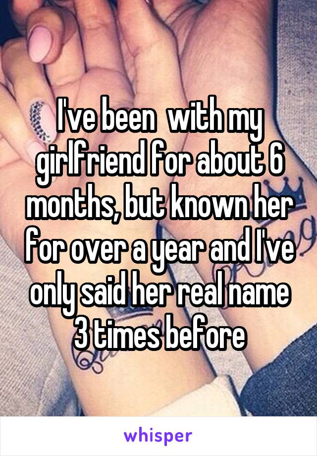 I've been  with my girlfriend for about 6 months, but known her for over a year and I've only said her real name 3 times before