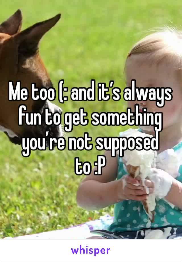 Me too (: and it's always fun to get something you're not supposed to :P