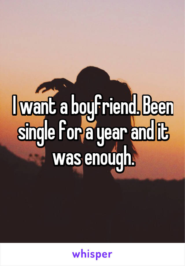 I want a boyfriend. Been single for a year and it was enough.