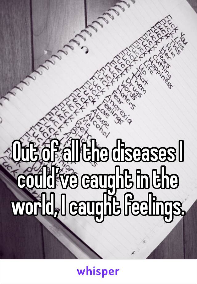 Out of all the diseases I could've caught in the world, I caught feelings.