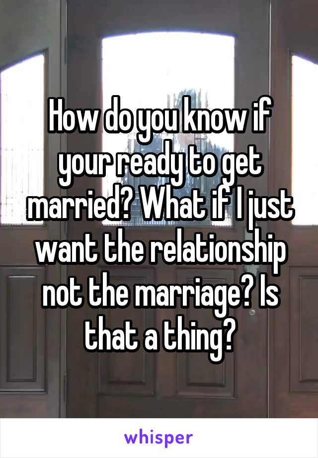 How do you know if your ready to get married? What if I just want the relationship not the marriage? Is that a thing?