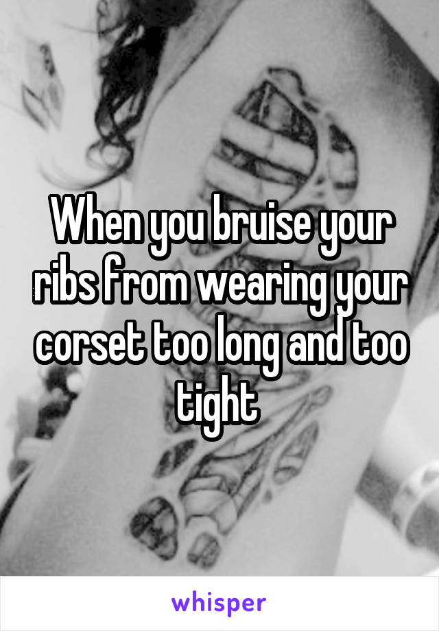 When you bruise your ribs from wearing your corset too long and too tight