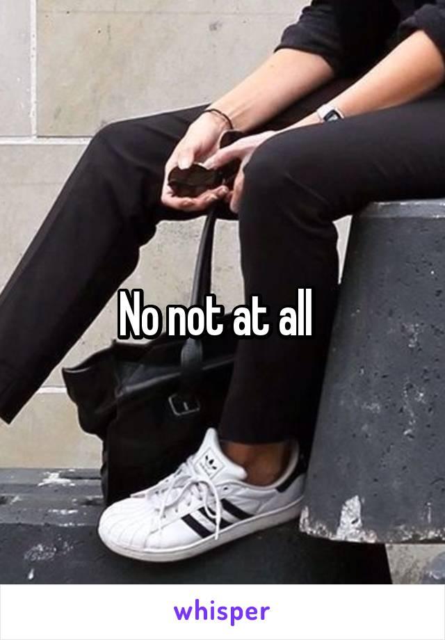 No not at all