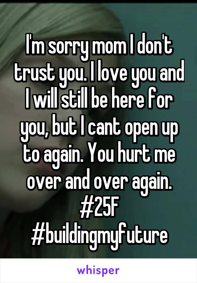 I'm sorry mom I don't trust you. I love you and I will still be here for you, but I cant open up to again. You hurt me over and over again. #25F #buildingmyfuture
