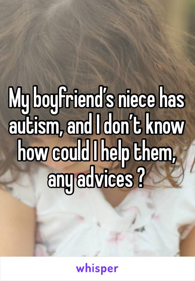 My boyfriend's niece has autism, and I don't know how could I help them, any advices ?