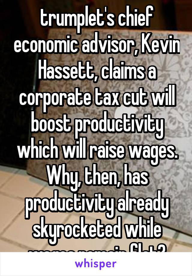 trumplet's chief economic advisor, Kevin Hassett, claims a corporate tax cut will boost productivity which will raise wages. Why, then, has productivity already skyrocketed while wages remain flat?
