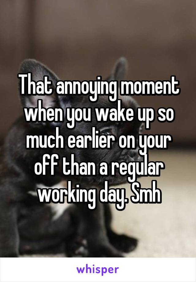 That annoying moment when you wake up so much earlier on your off than a regular working day. Smh
