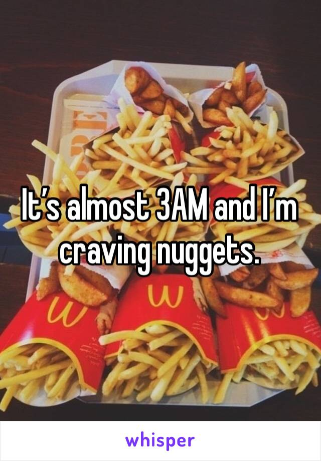 It's almost 3AM and I'm craving nuggets.