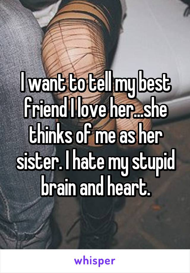 I want to tell my best friend I love her...she thinks of me as her sister. I hate my stupid brain and heart.
