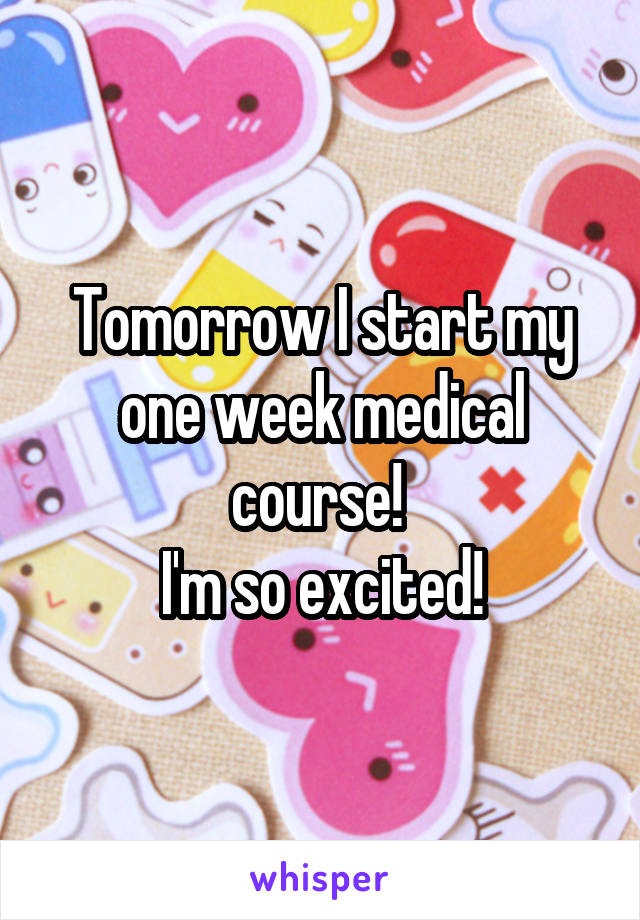 Tomorrow I start my one week medical course!  I'm so excited!