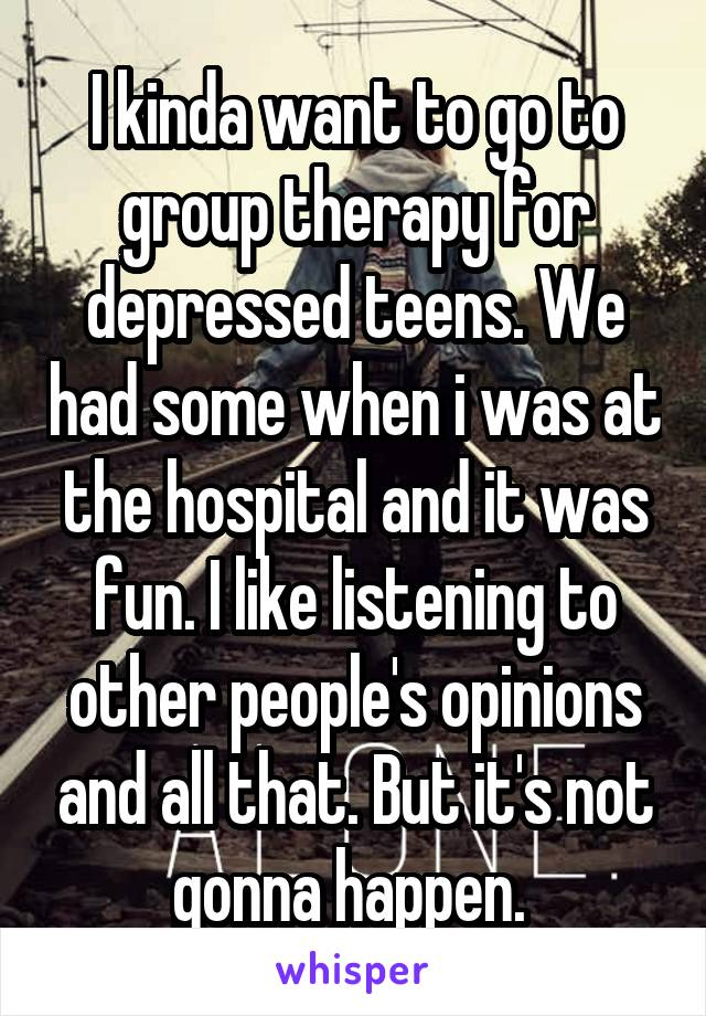 I kinda want to go to group therapy for depressed teens. We had some when i was at the hospital and it was fun. I like listening to other people's opinions and all that. But it's not gonna happen.