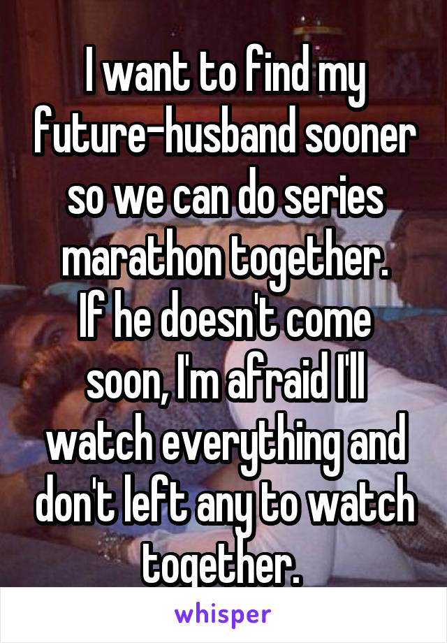 I want to find my future-husband sooner so we can do series marathon together. If he doesn't come soon, I'm afraid I'll watch everything and don't left any to watch together.