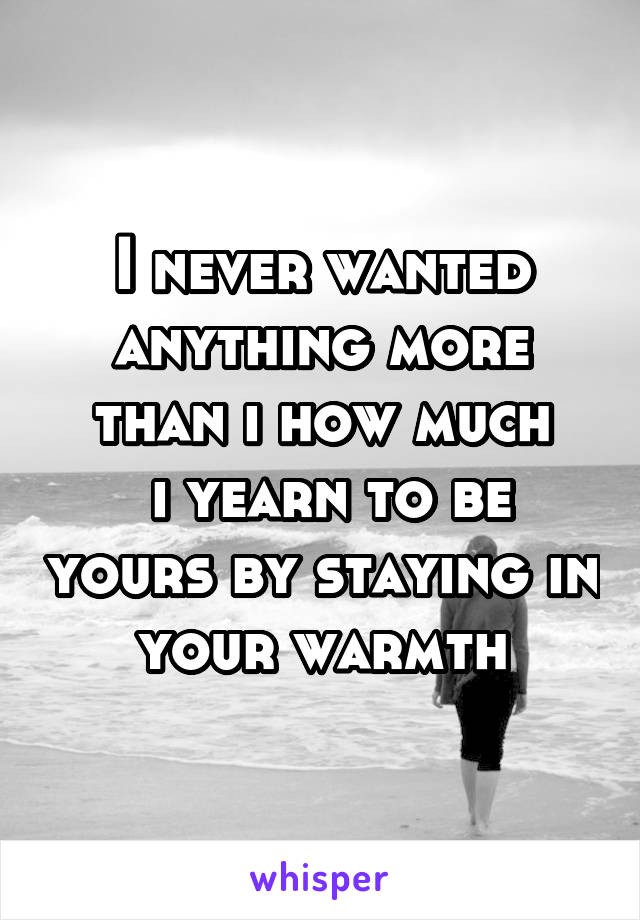 I never wanted anything more than i how much  i yearn to be yours by staying in your warmth
