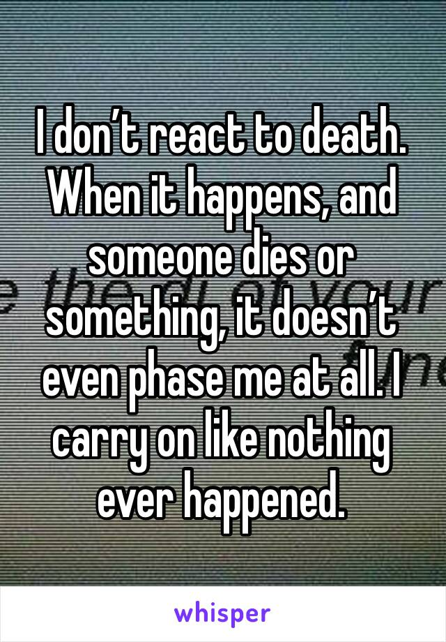 I don't react to death. When it happens, and someone dies or something, it doesn't even phase me at all. I carry on like nothing ever happened.