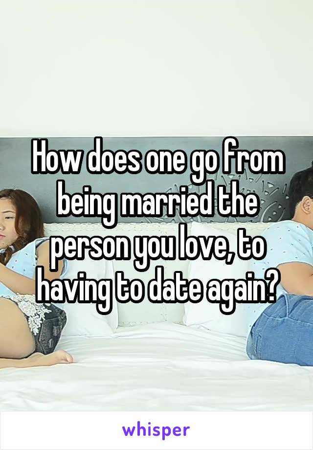 How does one go from being married the person you love, to having to date again?