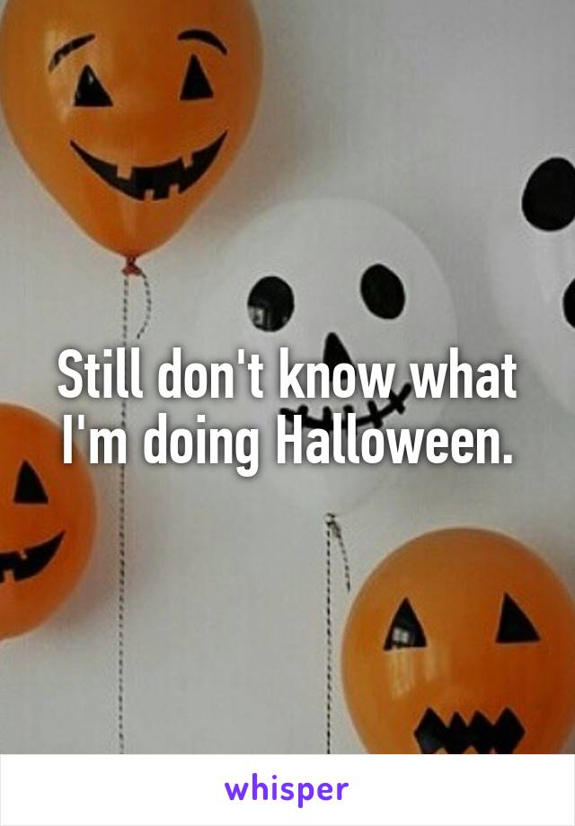 Still don't know what I'm doing Halloween.
