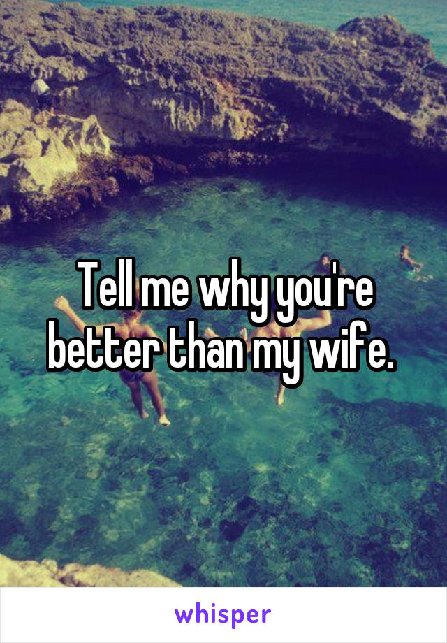 Tell me why you're better than my wife.