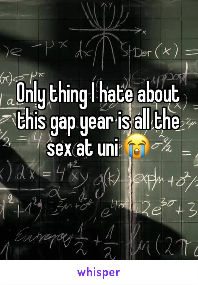 Only thing I hate about this gap year is all the sex at uni 😭