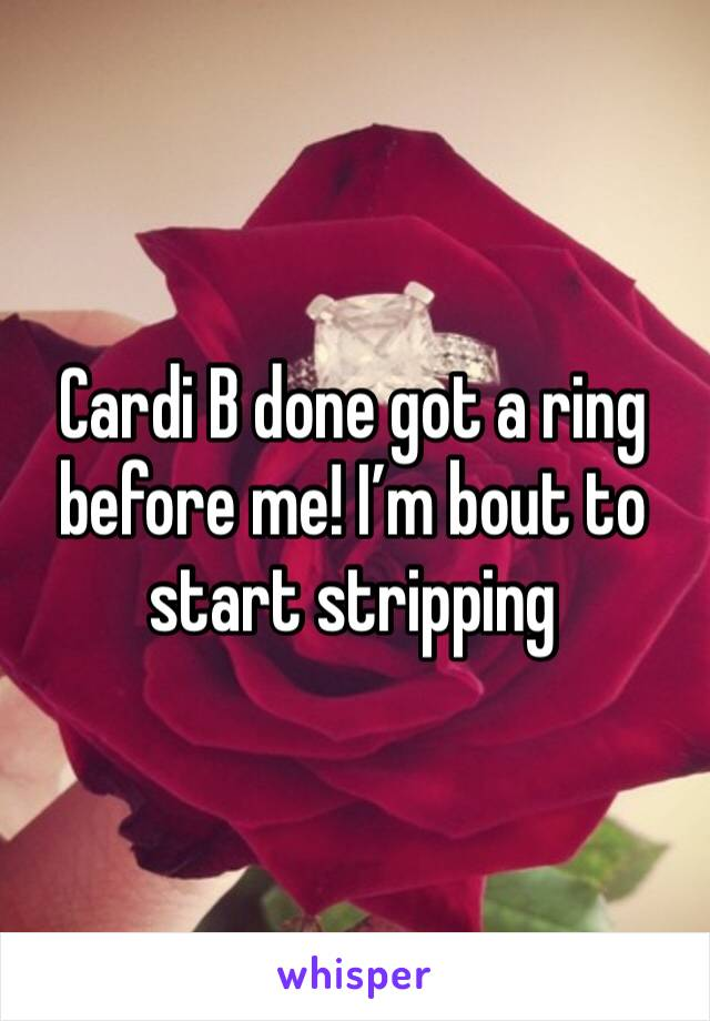 Cardi B done got a ring before me! I'm bout to start stripping