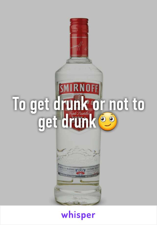 To get drunk or not to get drunk🙄