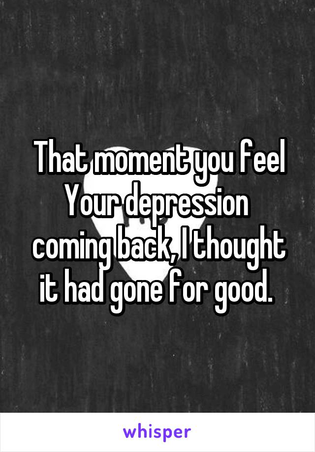 That moment you feel Your depression  coming back, I thought it had gone for good.