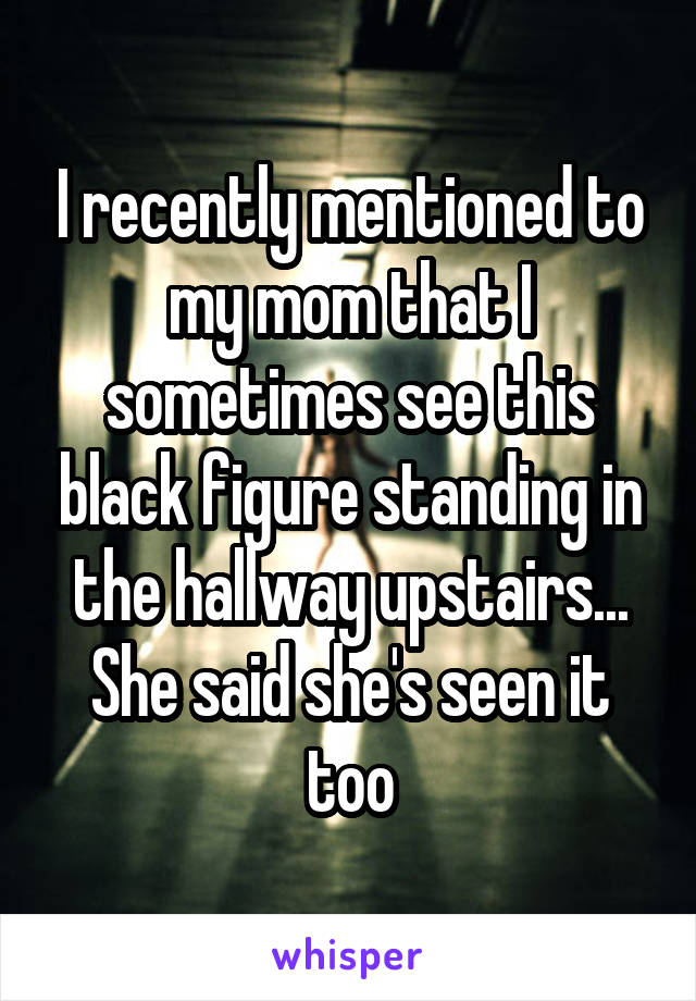 I recently mentioned to my mom that I sometimes see this black figure standing in the hallway upstairs... She said she's seen it too