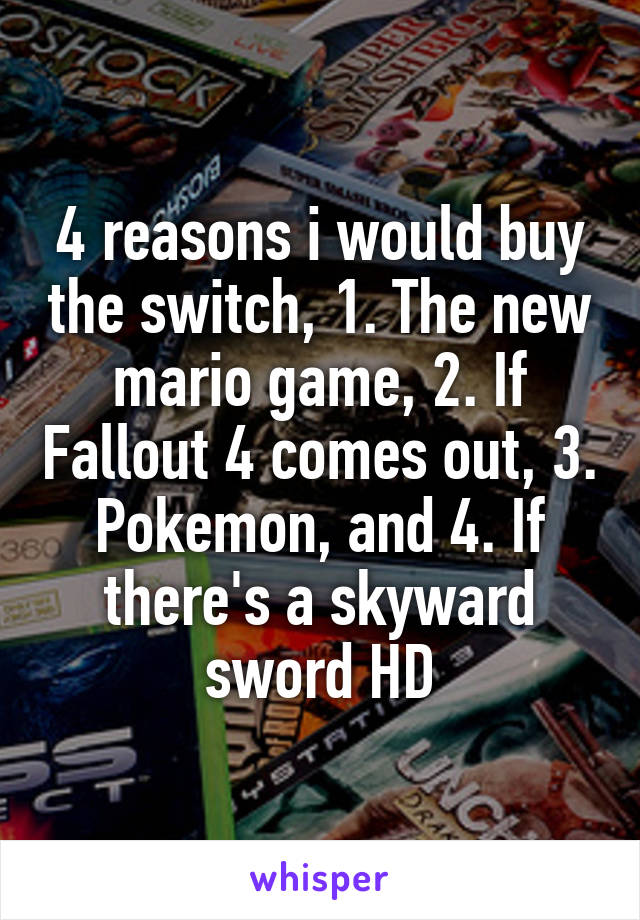 4 reasons i would buy the switch, 1. The new mario game, 2. If Fallout 4 comes out, 3. Pokemon, and 4. If there's a skyward sword HD
