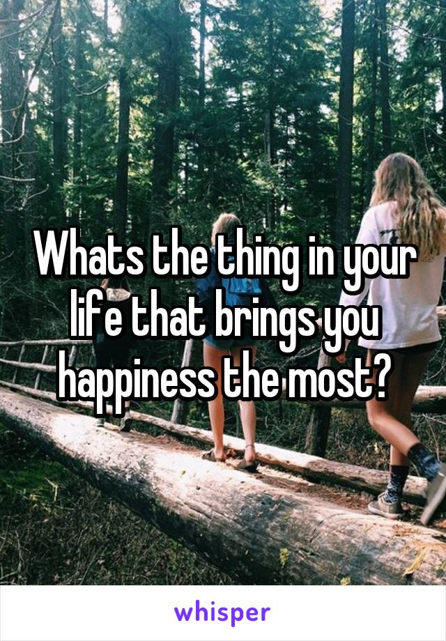 Whats the thing in your life that brings you happiness the most?