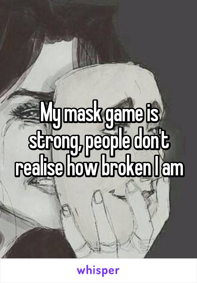 My mask game is strong, people don't realise how broken I am