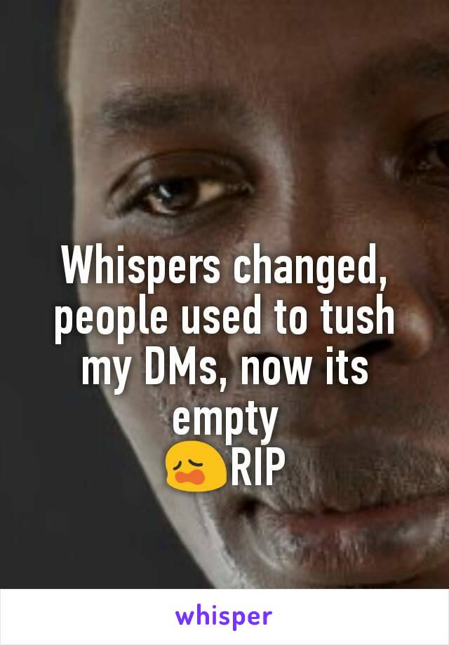 Whispers changed, people used to tush my DMs, now its empty 😩RIP