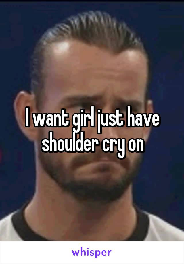 I want girl just have shoulder cry on