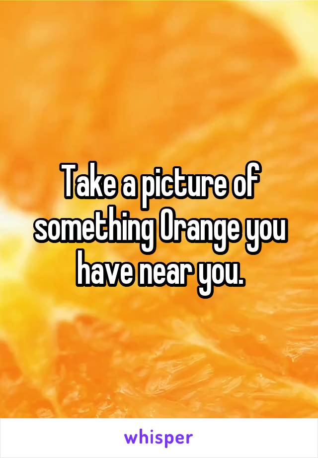 Take a picture of something Orange you have near you.