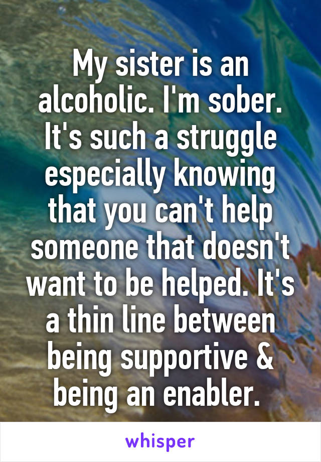 My sister is an alcoholic. I'm sober. It's such a struggle especially knowing that you can't help someone that doesn't want to be helped. It's a thin line between being supportive & being an enabler.