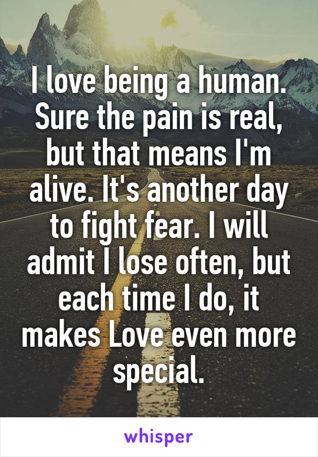 I love being a human. Sure the pain is real, but that means I'm alive. It's another day to fight fear. I will admit I lose often, but each time I do, it makes Love even more special.
