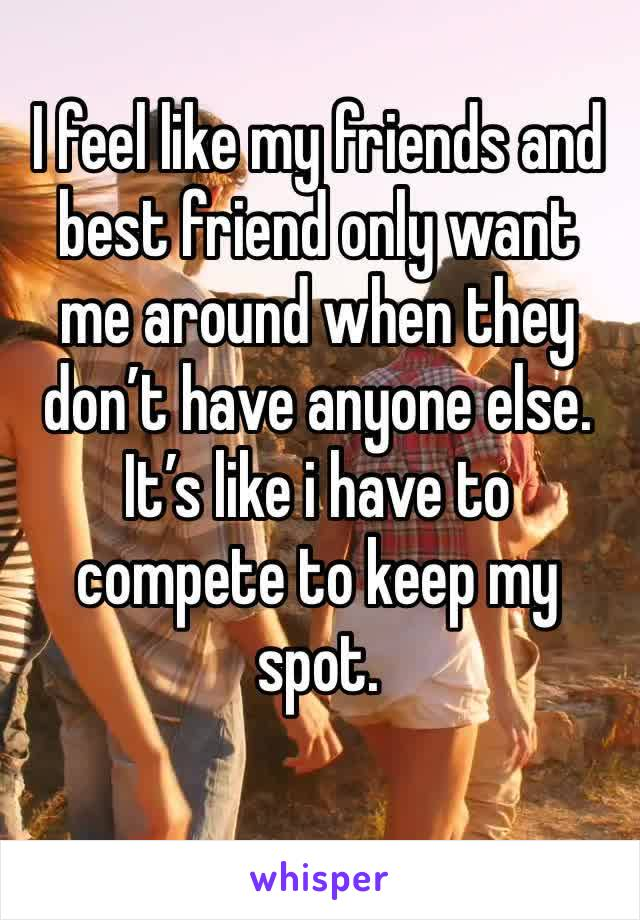 I feel like my friends and best friend only want me around when they don't have anyone else. It's like i have to compete to keep my spot.