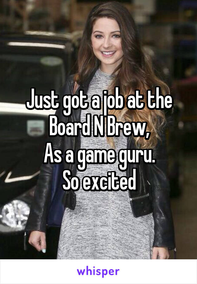 Just got a job at the Board N Brew, As a game guru. So excited