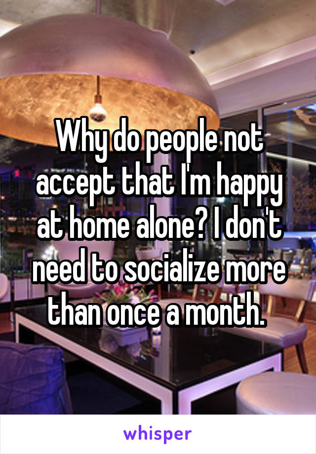 Why do people not accept that I'm happy at home alone? I don't need to socialize more than once a month.