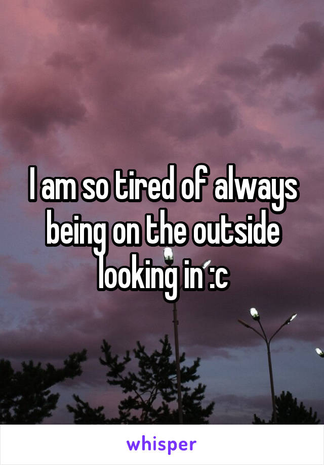 I am so tired of always being on the outside looking in :c