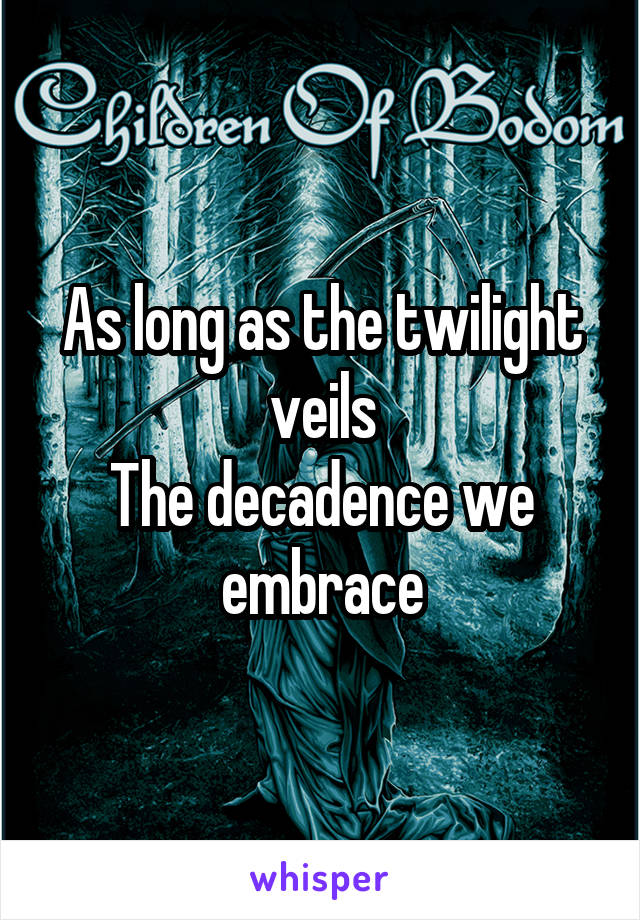 As long as the twilight veils The decadence we embrace