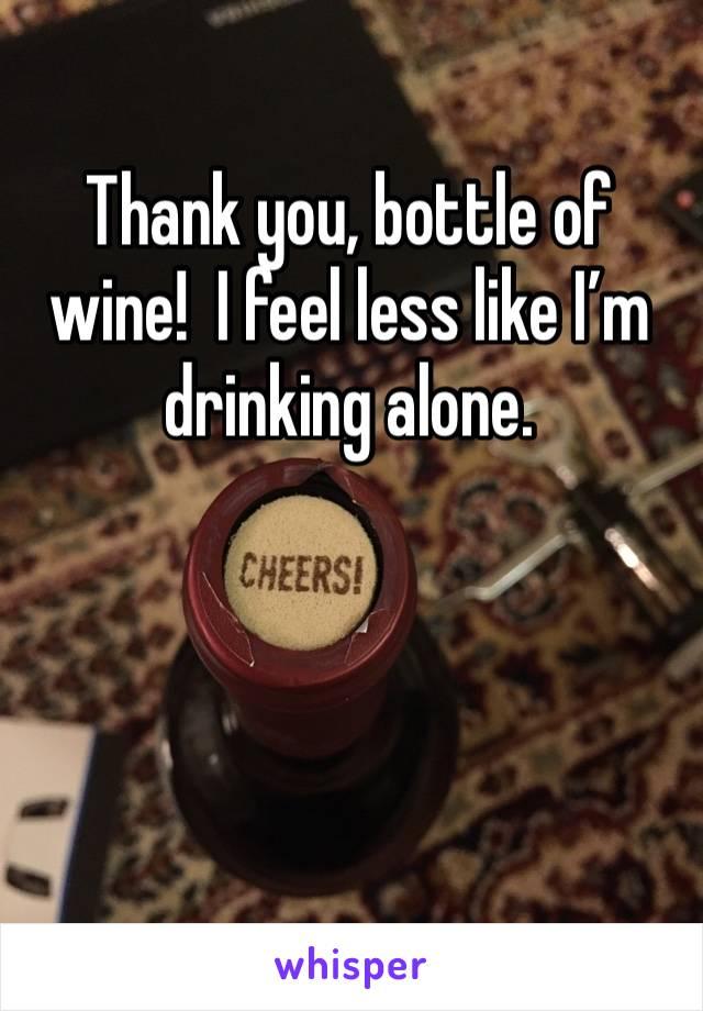 Thank you, bottle of wine!  I feel less like I'm drinking alone.