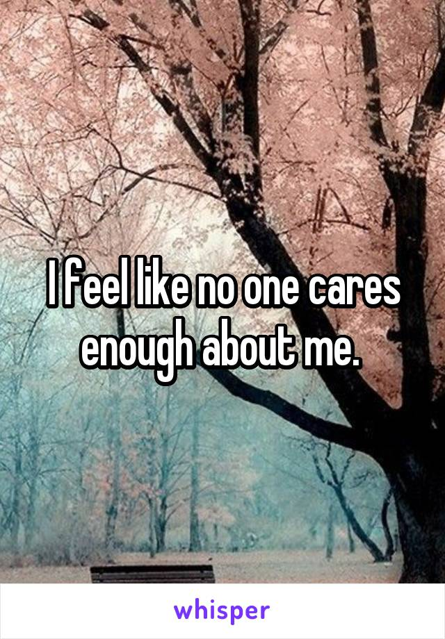 I feel like no one cares enough about me.