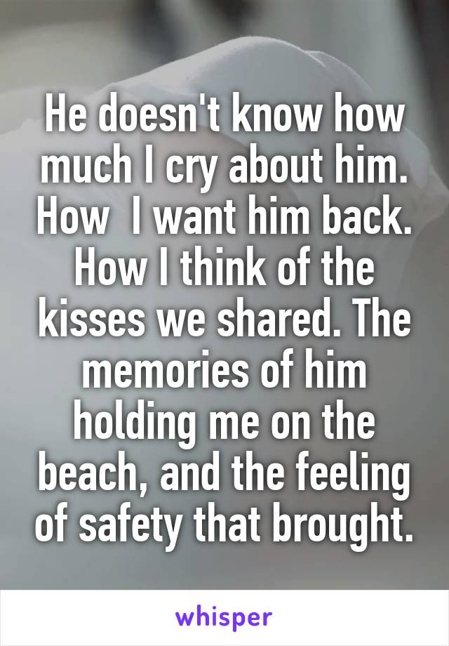 He doesn't know how much I cry about him. How  I want him back. How I think of the kisses we shared. The memories of him holding me on the beach, and the feeling of safety that brought.