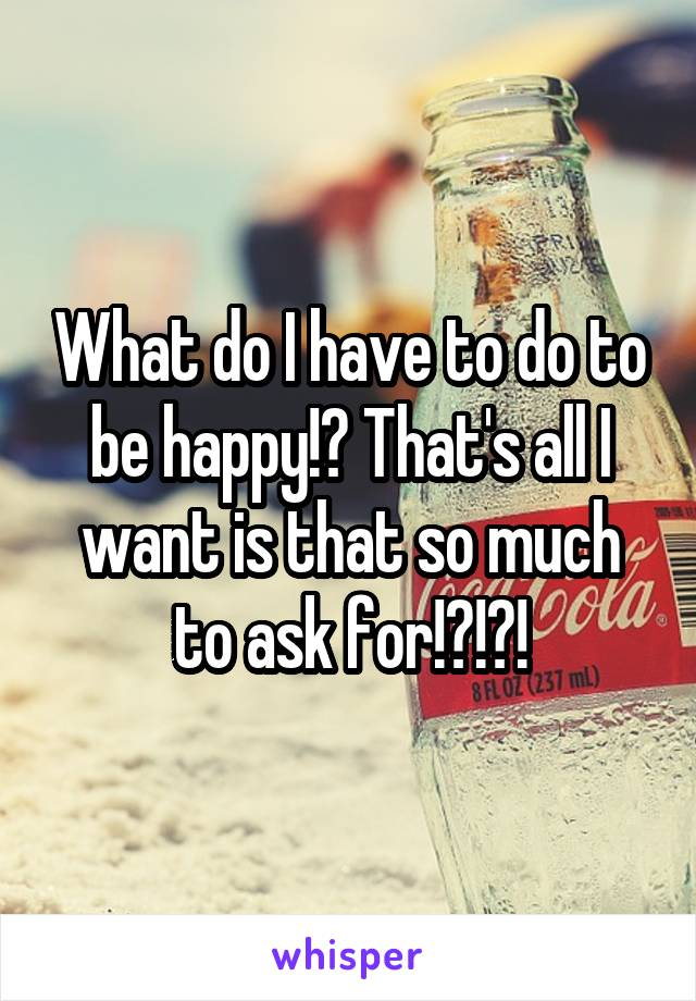 What do I have to do to be happy!? That's all I want is that so much to ask for!?!?!