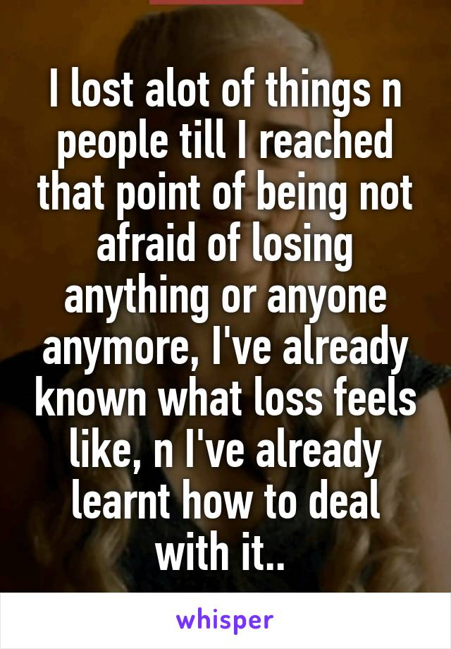 I lost alot of things n people till I reached that point of being not afraid of losing anything or anyone anymore, I've already known what loss feels like, n I've already learnt how to deal with it..