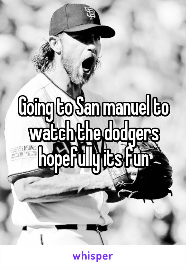 Going to San manuel to watch the dodgers hopefully its fun