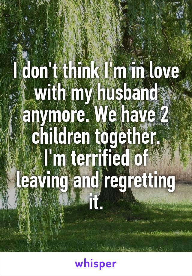 I don't think I'm in love with my husband anymore. We have 2 children together. I'm terrified of leaving and regretting it.