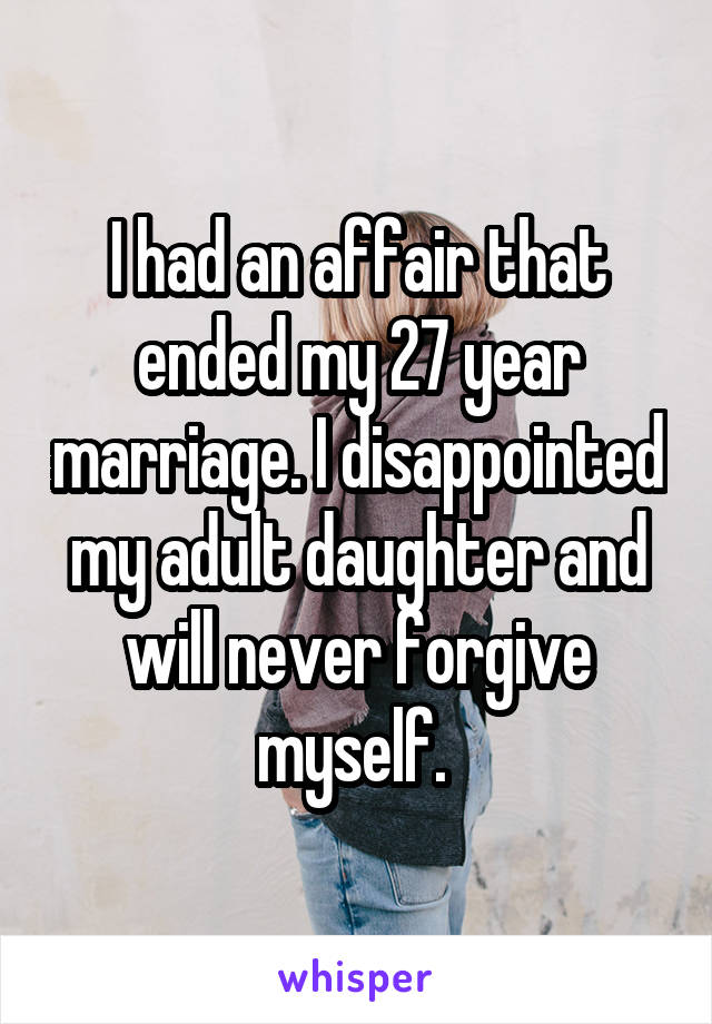 I had an affair that ended my 27 year marriage. I disappointed my adult daughter and will never forgive myself.
