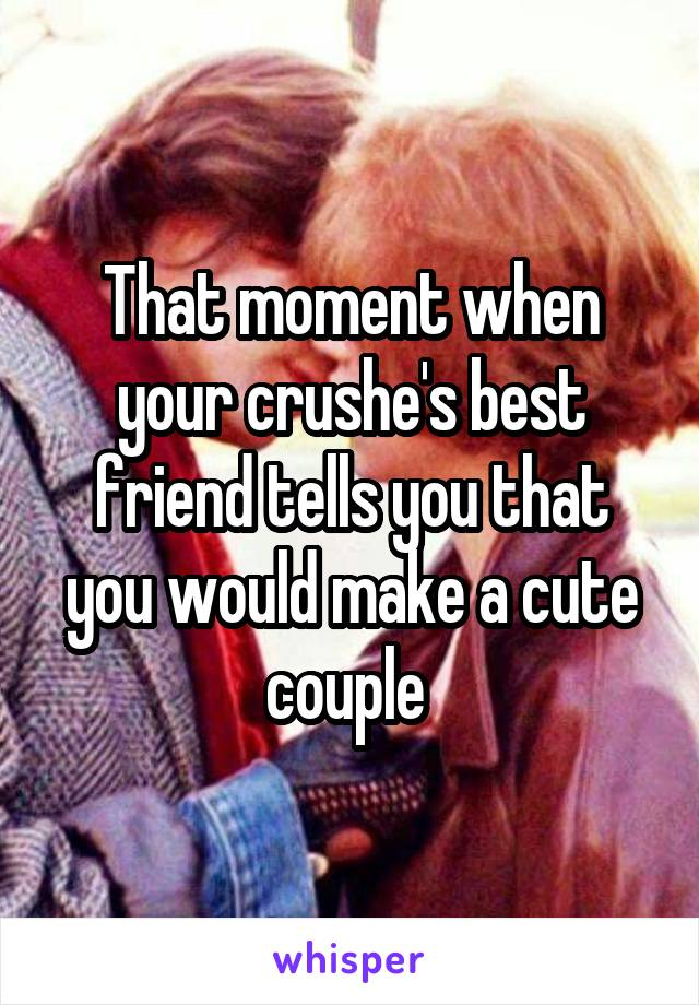 That moment when your crushe's best friend tells you that you would make a cute couple